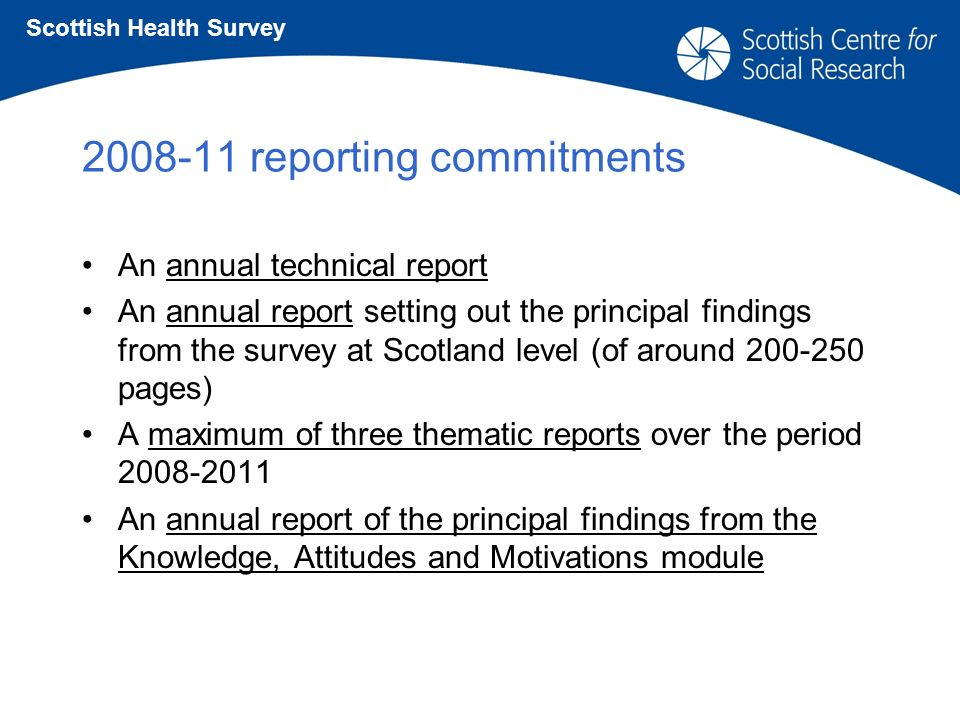2008-11 reporting commitments An annual technical report An annual report setting out the principal findings from the survey at Scotland level (of around 200-250 pages) A maximum of three thematic reports over the period 2008-2011 An annual report of the principal findings from the Knowledge, Attitudes and Motivations module Scottish Health Survey