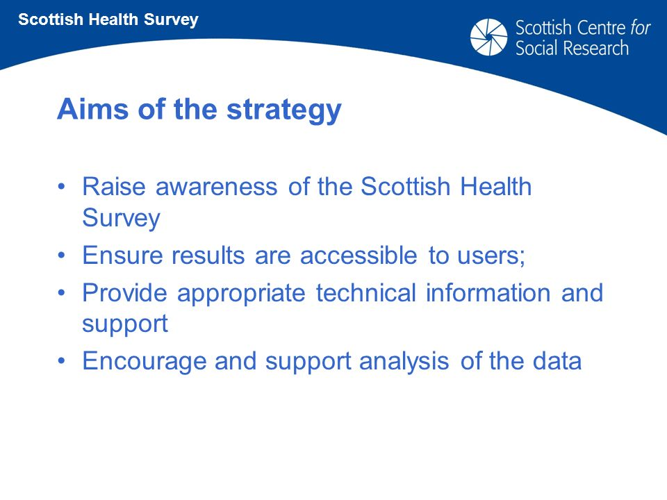 Aims of the strategy Raise awareness of the Scottish Health Survey Ensure results are accessible to users; Provide appropriate technical information and support Encourage and support analysis of the data Scottish Health Survey