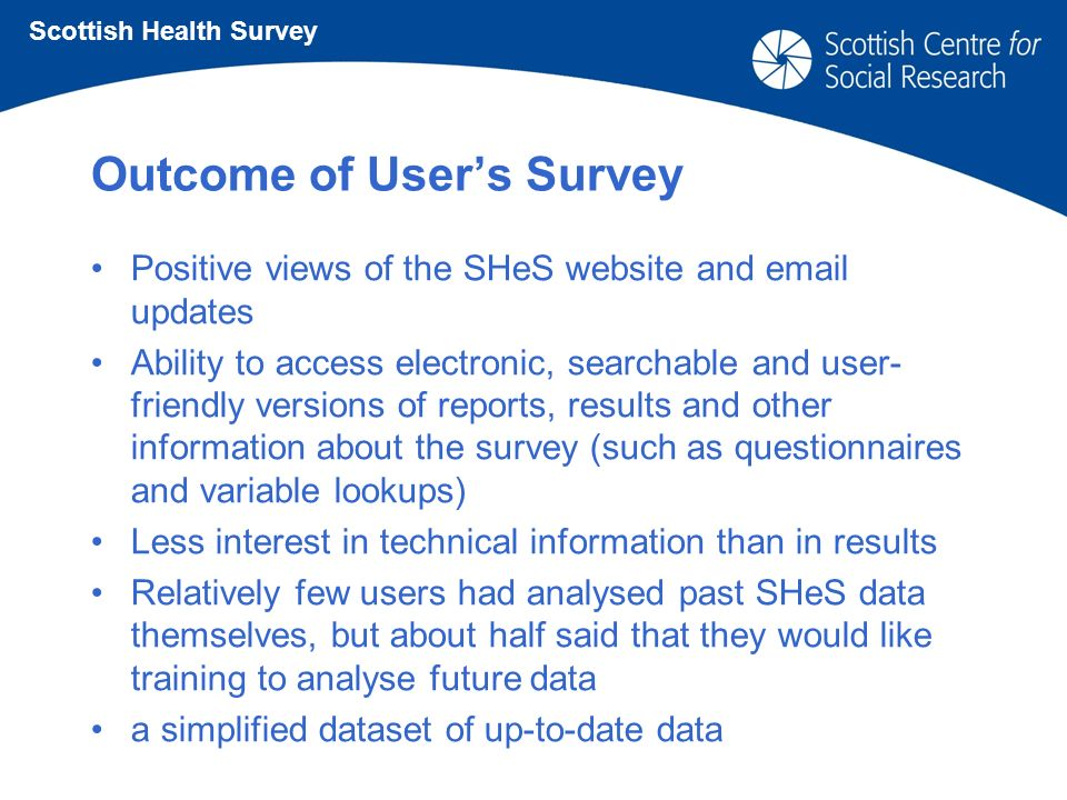 Outcome of Users Survey Positive views of the SHeS website and email updates Ability to access electronic, searchable and user- friendly versions of reports, results and other information about the survey (such as questionnaires and variable lookups) Less interest in technical information than in results Relatively few users had analysed past SHeS data themselves, but about half said that they would like training to analyse future data a simplified dataset of up-to-date data Scottish Health Survey