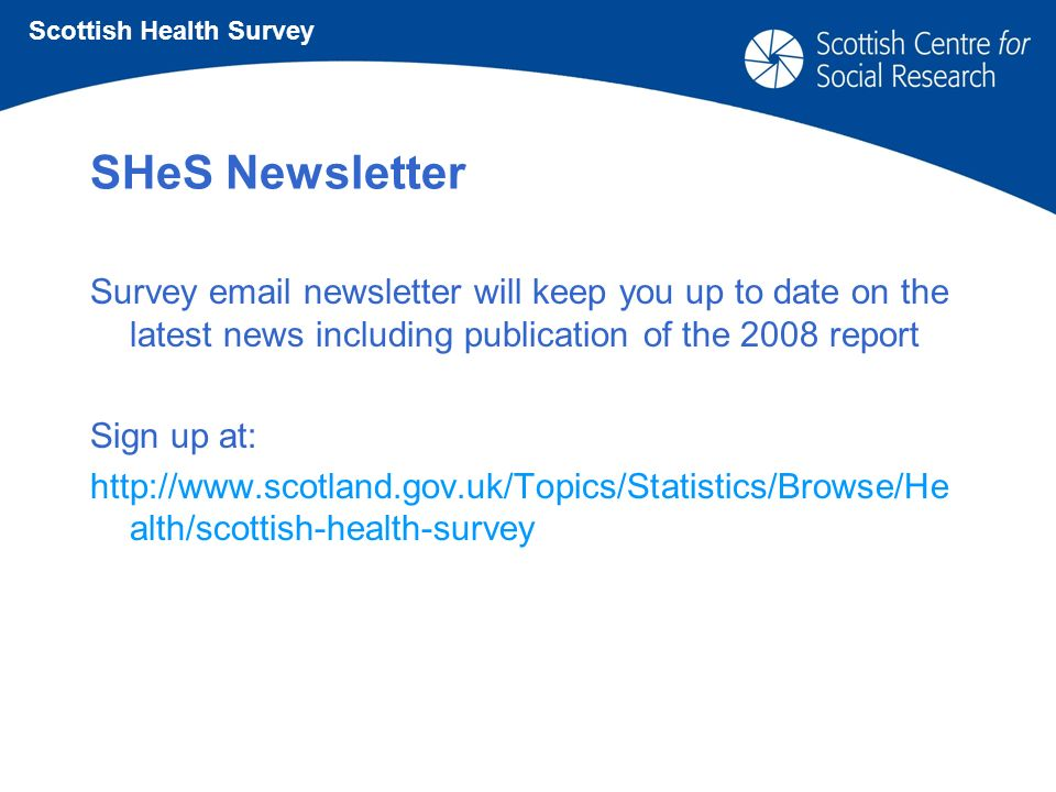 SHeS Newsletter Survey email newsletter will keep you up to date on the latest news including publication of the 2008 report Sign up at: http://www.scotland.gov.uk/Topics/Statistics/Browse/He alth/scottish-health-survey Scottish Health Survey