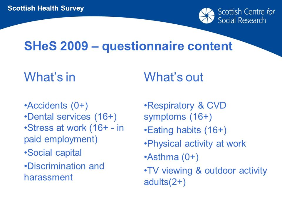 SHeS 2009 – questionnaire content Whats in Accidents (0+) Dental services (16+) Stress at work (16+ - in paid employment) Social capital Discrimination and harassment Whats out Respiratory & CVD symptoms (16+) Eating habits (16+) Physical activity at work Asthma (0+) TV viewing & outdoor activity adults(2+) Scottish Health Survey