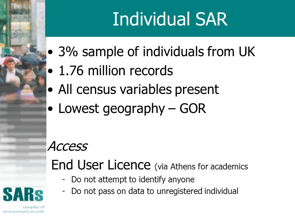Individual SAR 3% sample of individuals from UK 1.76 million records All census variables present Lowest geography – GOR Access End User Licence (via