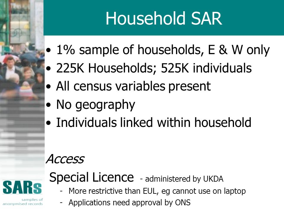 Household SAR 1% sample of households, E & W only 225K Households; 525K individuals All census variables present No geography Individuals linked withi