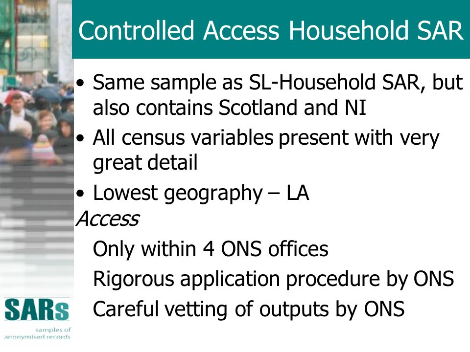 Controlled Access Household SAR Same sample as SL-Household SAR, but also contains Scotland and NI All census variables present with very great detail