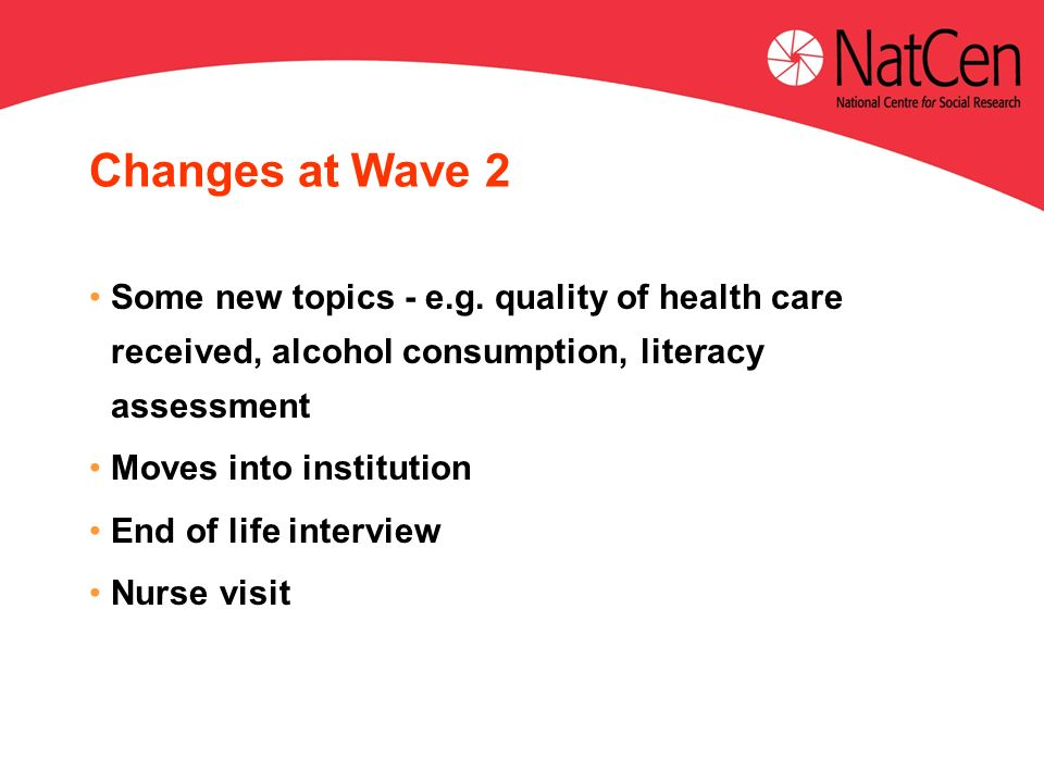 Changes at Wave 2 Some new topics - e.g. quality of health care received, alcohol consumption, literacy assessment Moves into institution End of life
