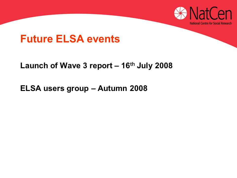Future ELSA events Launch of Wave 3 report – 16 th July 2008 ELSA users group – Autumn 2008