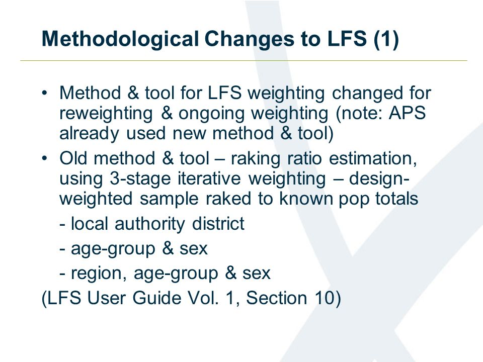 Methodological Changes to LFS (1) Method & tool for LFS weighting changed for reweighting & ongoing weighting (note: APS already used new method & tool) Old method & tool – raking ratio estimation, using 3-stage iterative weighting – design- weighted sample raked to known pop totals - local authority district - age-group & sex - region, age-group & sex (LFS User Guide Vol.