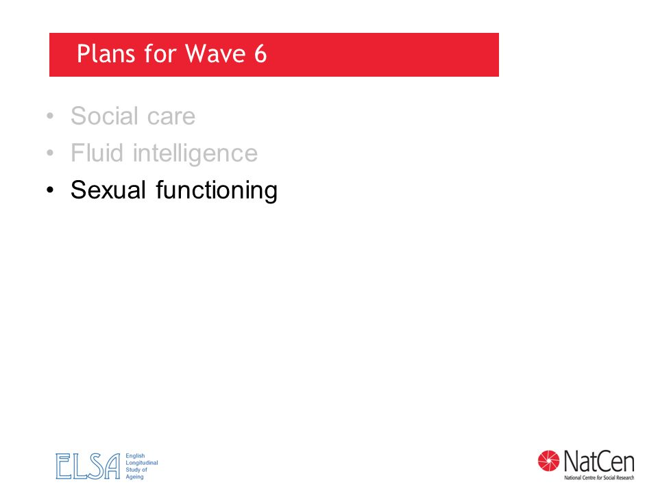 Plans for Wave 6 Social care Fluid intelligence Sexual functioning