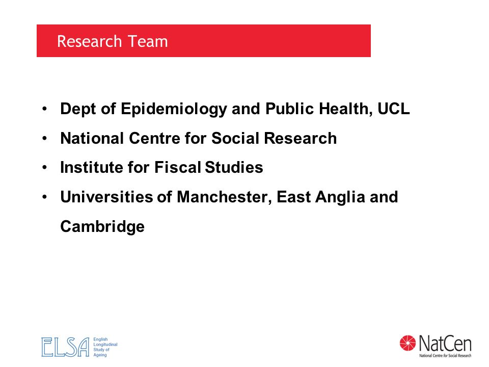 Research Team Dept of Epidemiology and Public Health, UCL National Centre for Social Research Institute for Fiscal Studies Universities of Manchester,