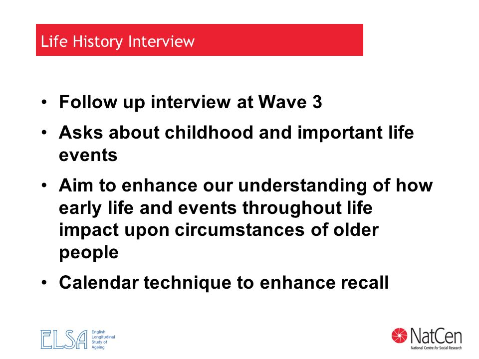 Life History Interview Follow up interview at Wave 3 Asks about childhood and important life events Aim to enhance our understanding of how early life