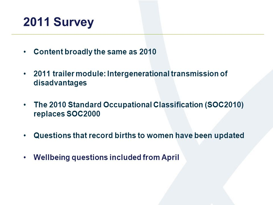 2011 Survey Content broadly the same as trailer module: Intergenerational transmission of disadvantages The 2010 Standard Occupational Classification (SOC2010) replaces SOC2000 Questions that record births to women have been updated Wellbeing questions included from April