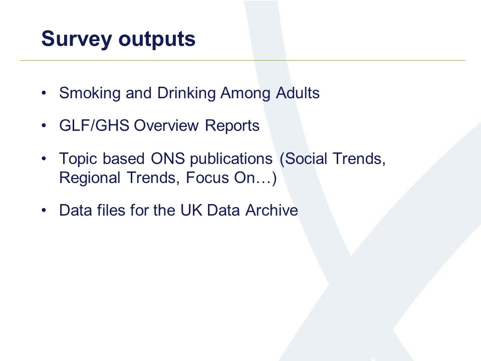Survey outputs Smoking and Drinking Among Adults GLF/GHS Overview Reports Topic based ONS publications (Social Trends, Regional Trends, Focus On…) Data files for the UK Data Archive