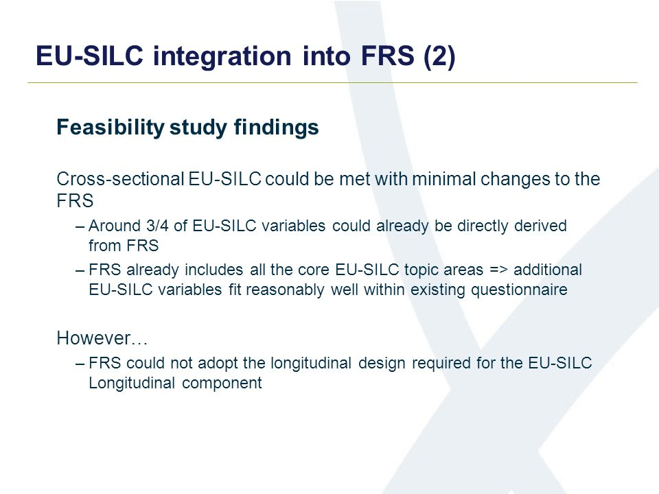 EU-SILC integration into FRS (2) Feasibility study findings Cross-sectional EU-SILC could be met with minimal changes to the FRS –Around 3/4 of EU-SILC variables could already be directly derived from FRS –FRS already includes all the core EU-SILC topic areas => additional EU-SILC variables fit reasonably well within existing questionnaire However… –FRS could not adopt the longitudinal design required for the EU-SILC Longitudinal component