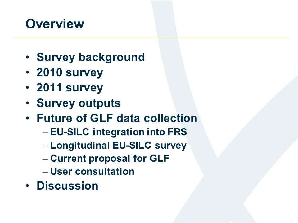 Overview Survey background 2010 survey 2011 survey Survey outputs Future of GLF data collection –EU-SILC integration into FRS –Longitudinal EU-SILC survey –Current proposal for GLF –User consultation Discussion