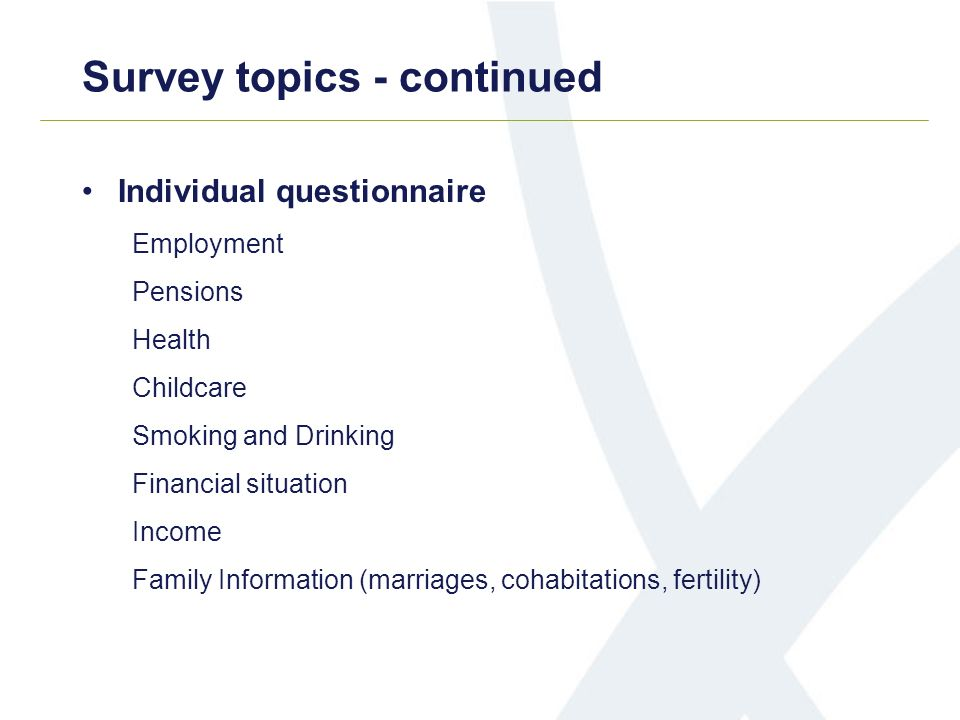Survey topics - continued Individual questionnaire Employment Pensions Health Childcare Smoking and Drinking Financial situation Income Family Information (marriages, cohabitations, fertility)