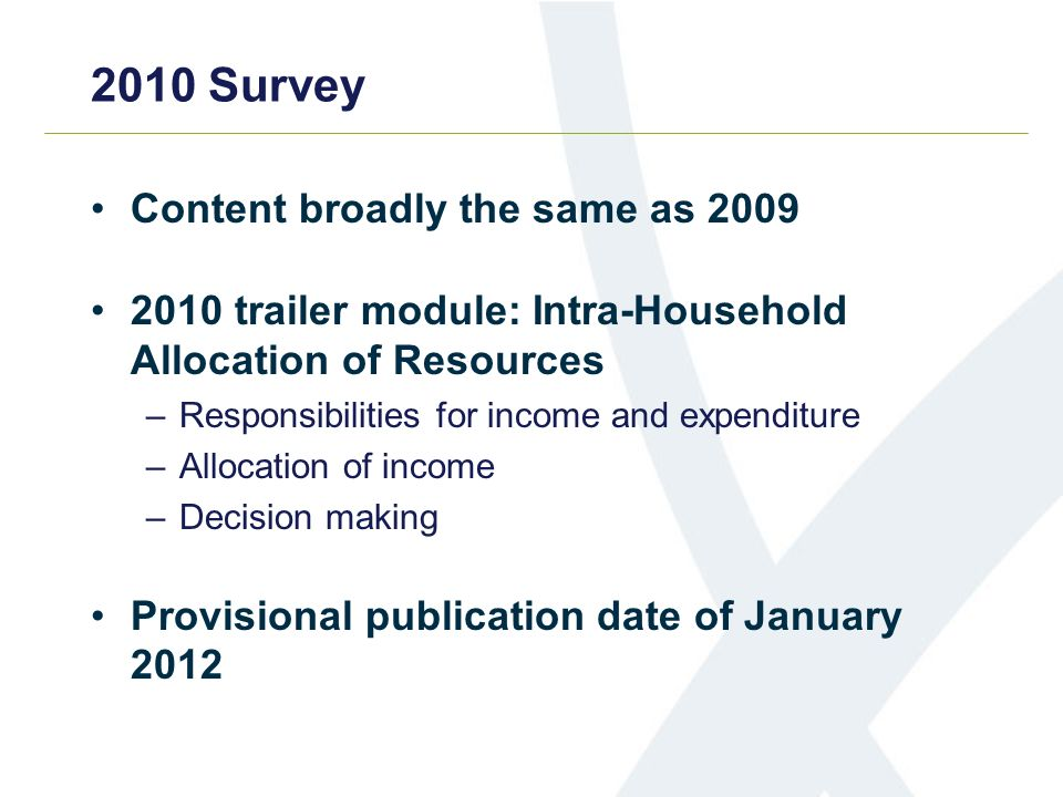 2010 Survey Content broadly the same as trailer module: Intra-Household Allocation of Resources –Responsibilities for income and expenditure –Allocation of income –Decision making Provisional publication date of January 2012