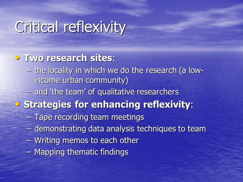 Critical reflexivity Two research sites: Two research sites: –the locality in which we do the research (a low- income urban community) –and the team of qualitative researchers Strategies for enhancing reflexivity: Strategies for enhancing reflexivity: –Tape recording team meetings –demonstrating data analysis techniques to team –Writing memos to each other –Mapping thematic findings