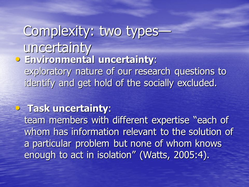 Complexity: two types uncertainty Environmental uncertainty: exploratory nature of our research questions to identify and get hold of the socially excluded.