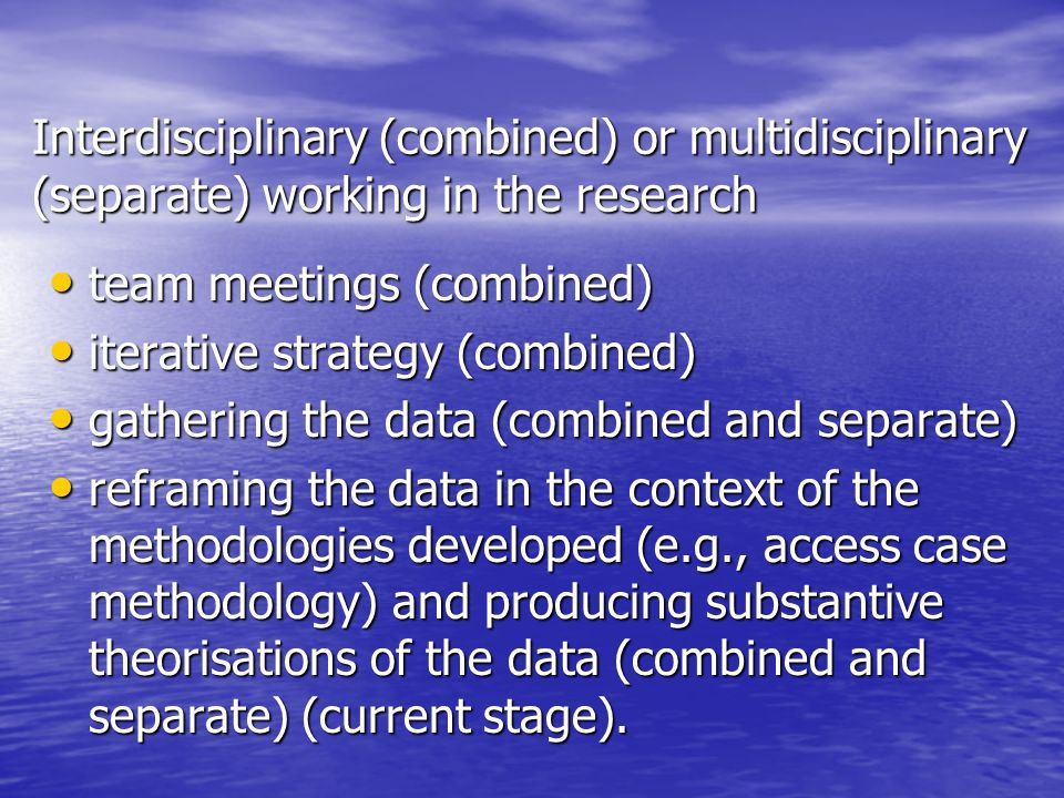 Interdisciplinary (combined) or multidisciplinary (separate) working in the research team meetings (combined) team meetings (combined) iterative strategy (combined) iterative strategy (combined) gathering the data (combined and separate) gathering the data (combined and separate) reframing the data in the context of the methodologies developed (e.g., access case methodology) and producing substantive theorisations of the data (combined and separate) (current stage).