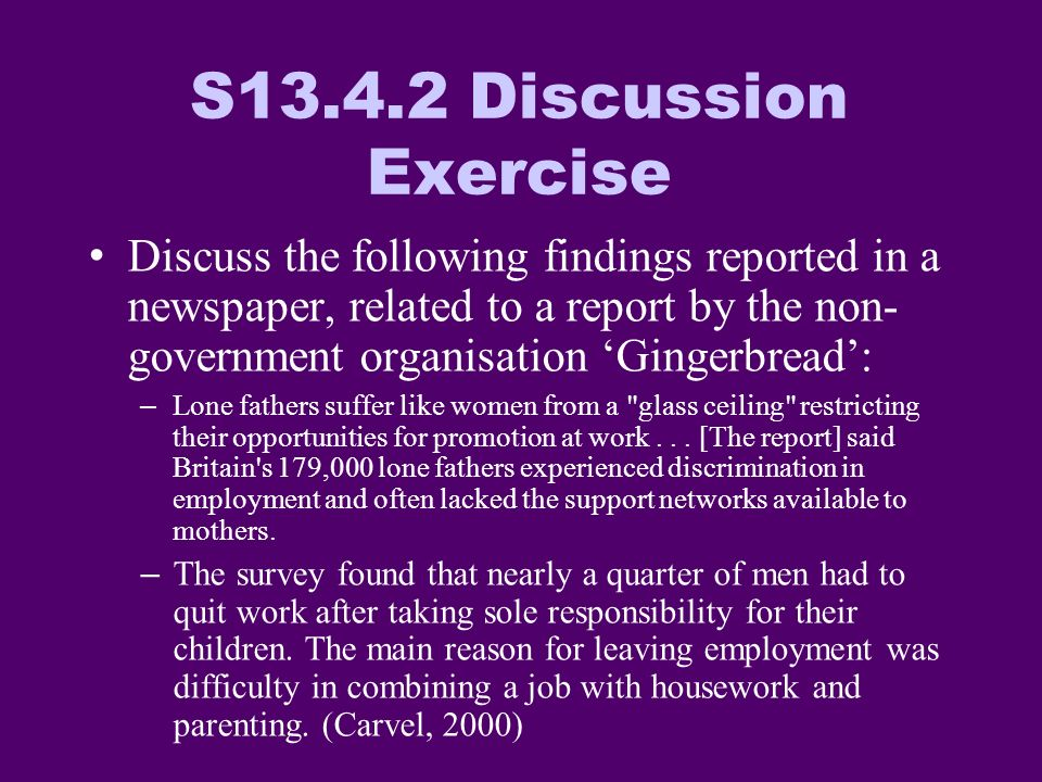 S13.4.2 Discussion Exercise Discuss the following findings reported in a newspaper, related to a report by the non- government organisation Gingerbread: –Lone fathers suffer like women from a glass ceiling restricting their opportunities for promotion at work...