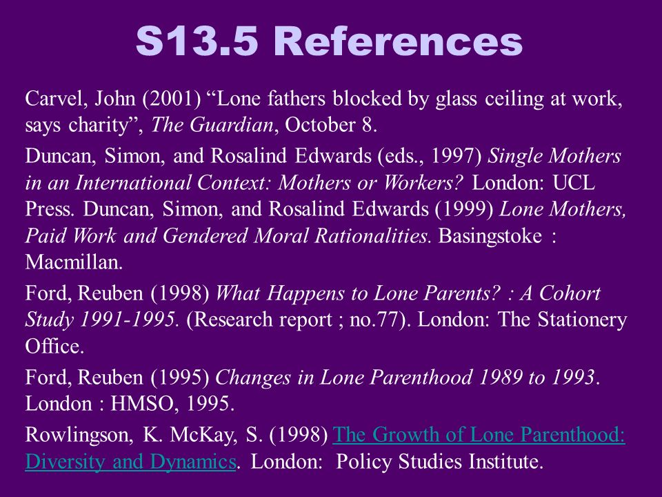 S13.5 References Carvel, John (2001) Lone fathers blocked by glass ceiling at work, says charity, The Guardian, October 8. Duncan, Simon, and Rosalind