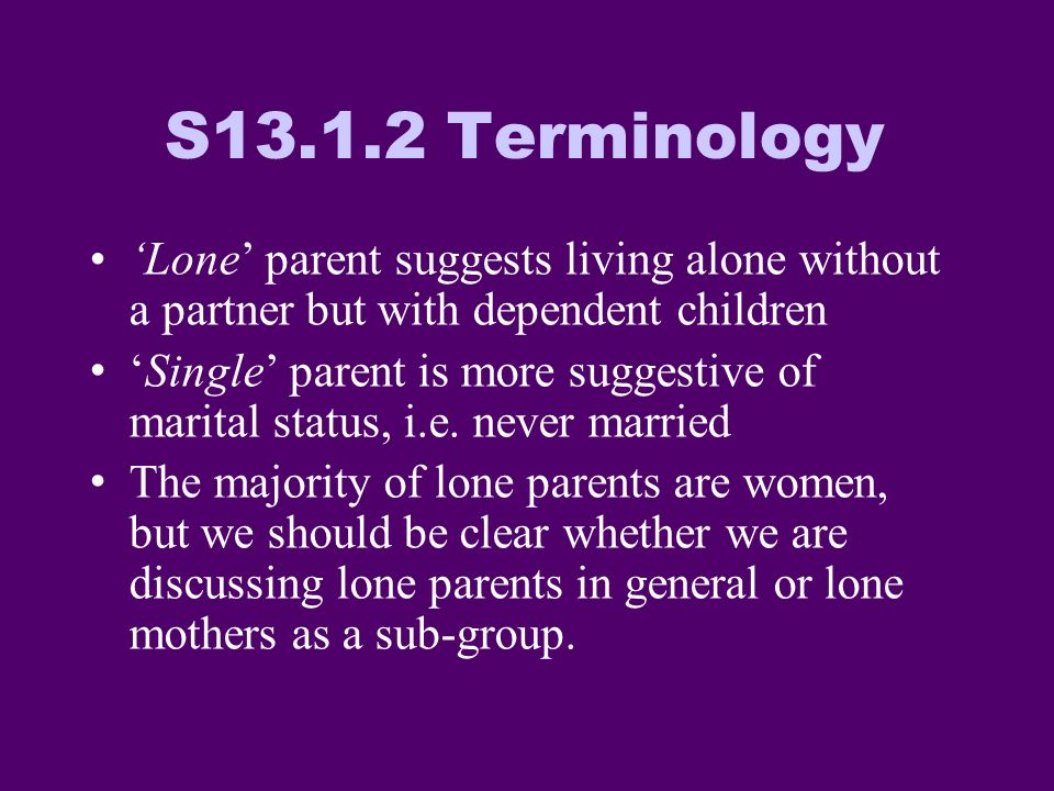 S13.1.2 Terminology Lone parent suggests living alone without a partner but with dependent children Single parent is more suggestive of marital status, i.e.