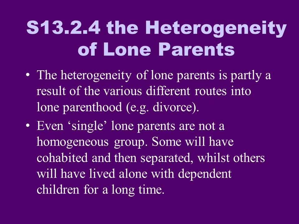 Lone Parent Households Separation/divorce of couple with children Death of a parent Separation of cohabiting couple with children Birth to a single non-cohabiting woman New marriage New cohabiting partner Reconciliation of Partners Children grow up Children taken into care S13.2.5 Routes Into and Out of Lone Parenthood