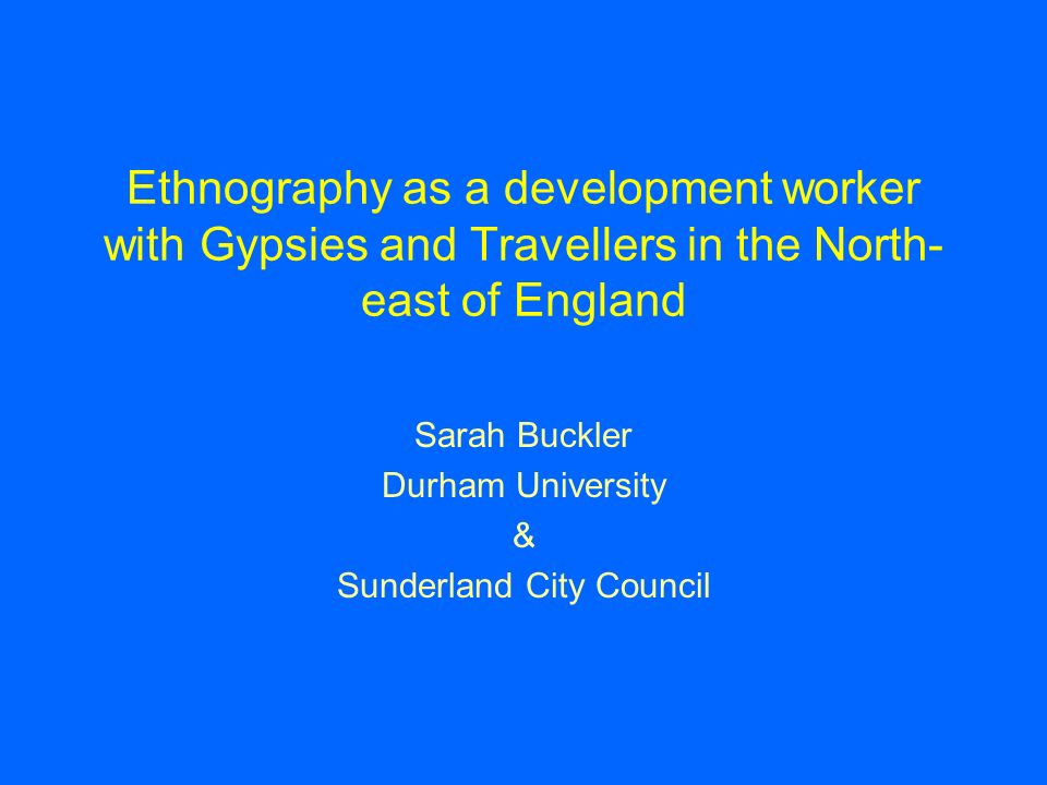 Ethnography as a development worker with Gypsies and Travellers in the North- east of England Sarah Buckler Durham University & Sunderland City Council