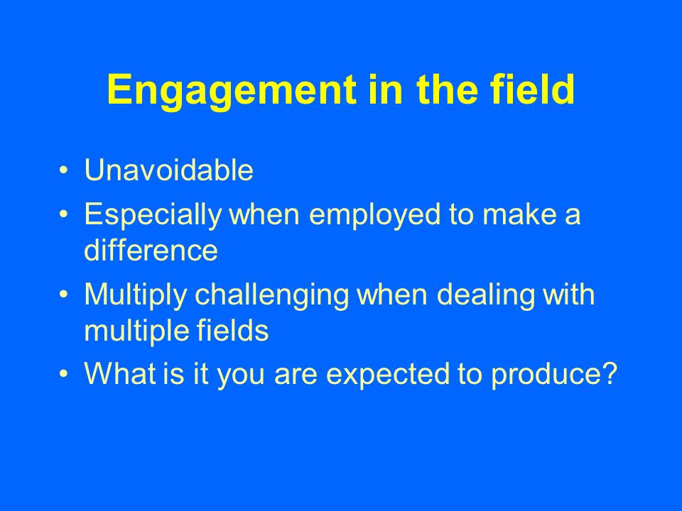 Engagement in the field Unavoidable Especially when employed to make a difference Multiply challenging when dealing with multiple fields What is it you are expected to produce