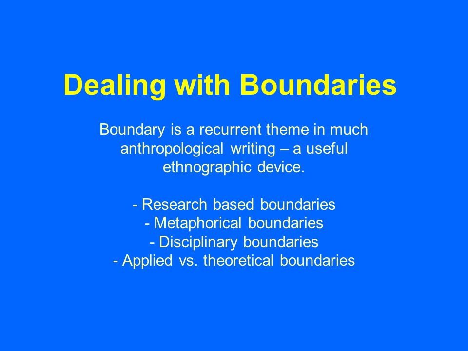 Dealing with Boundaries Boundary is a recurrent theme in much anthropological writing – a useful ethnographic device.