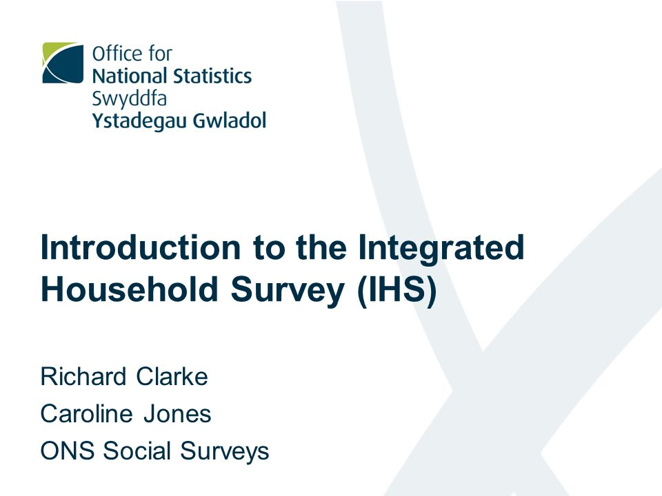 Introduction to the Integrated Household Survey (IHS) Richard Clarke Caroline Jones ONS Social Surveys