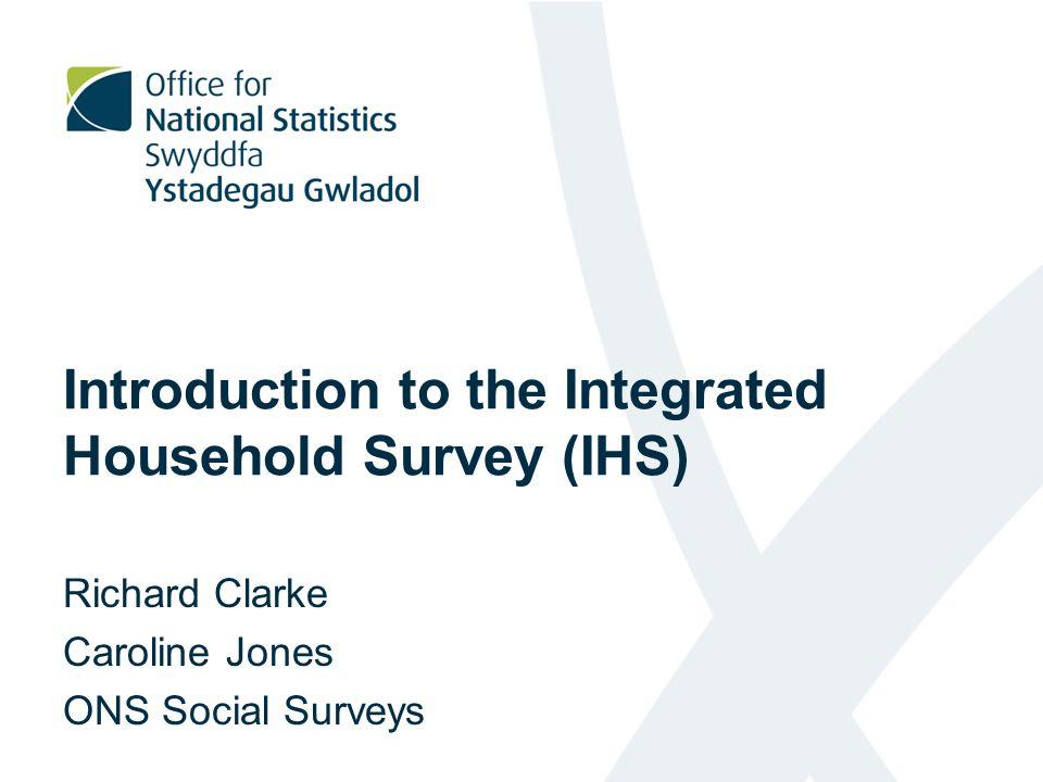 Introduction to the Integrated Household Survey (IHS) Richard Clarke Caroline Jones ONS Social Surveys