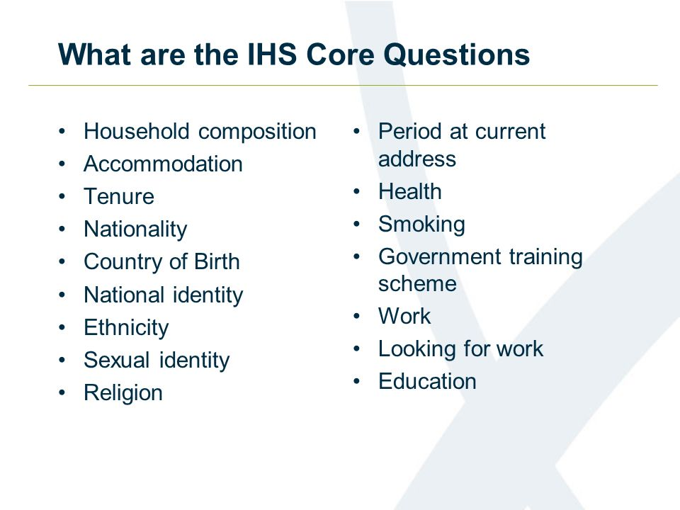 What are the IHS Core Questions Household composition Accommodation Tenure Nationality Country of Birth National identity Ethnicity Sexual identity Religion Period at current address Health Smoking Government training scheme Work Looking for work Education