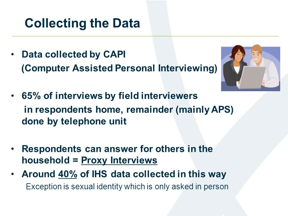Collecting the Data Data collected by CAPI (Computer Assisted Personal Interviewing) 65% of interviews by field interviewers in respondents home, remainder (mainly APS) done by telephone unit Respondents can answer for others in the household = Proxy Interviews Around 40% of IHS data collected in this way Exception is sexual identity which is only asked in person