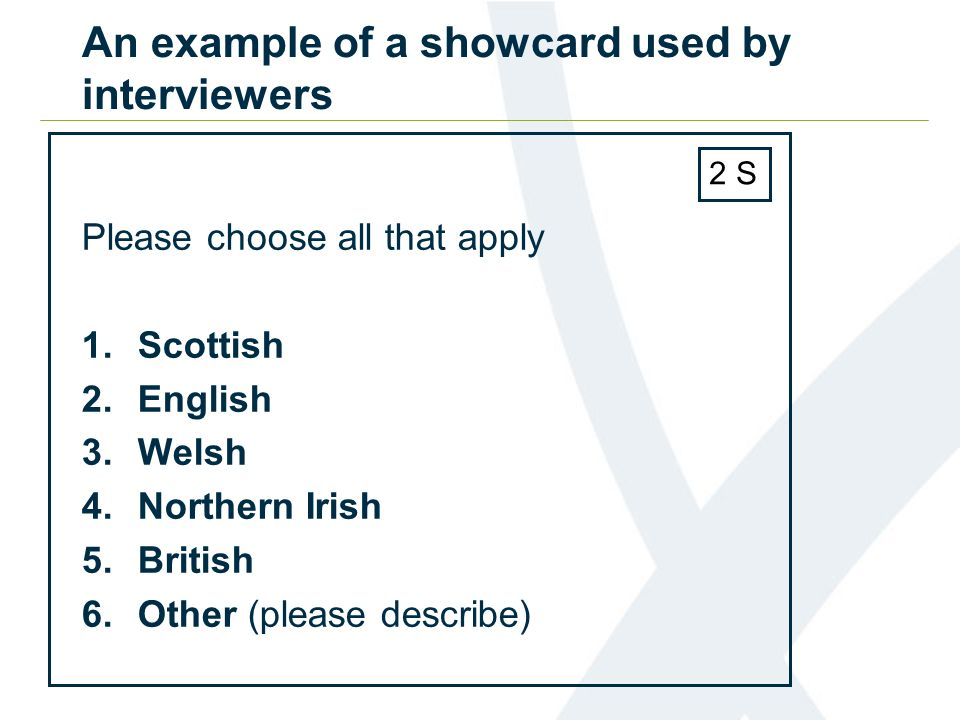 An example of a showcard used by interviewers Please choose all that apply 1.Scottish 2.English 3.Welsh 4.Northern Irish 5.British 6.Other (please describe) 2 S