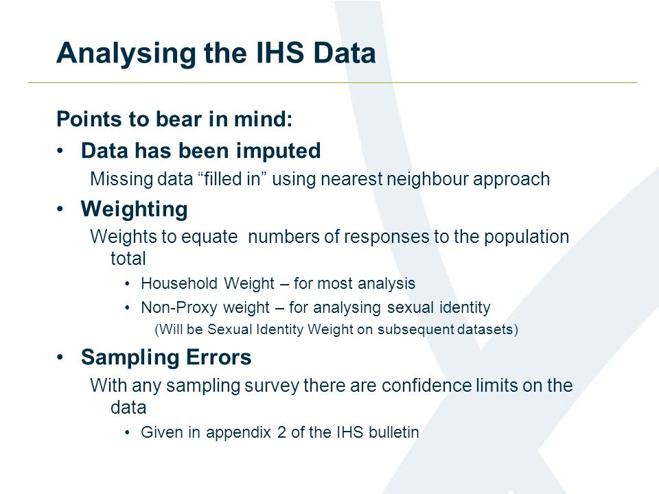 Analysing the IHS Data Points to bear in mind: Data has been imputed Missing data filled in using nearest neighbour approach Weighting Weights to equate numbers of responses to the population total Household Weight – for most analysis Non-Proxy weight – for analysing sexual identity (Will be Sexual Identity Weight on subsequent datasets) Sampling Errors With any sampling survey there are confidence limits on the data Given in appendix 2 of the IHS bulletin