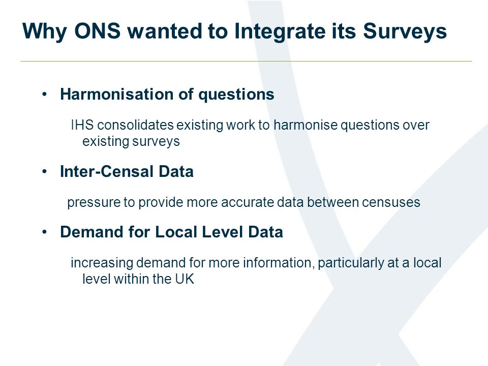 Why ONS wanted to Integrate its Surveys Harmonisation of questions IHS consolidates existing work to harmonise questions over existing surveys Inter-Censal Data pressure to provide more accurate data between censuses Demand for Local Level Data increasing demand for more information, particularly at a local level within the UK