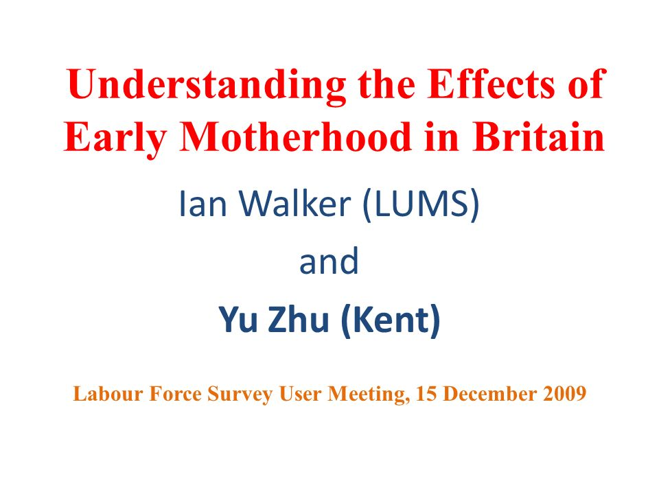Understanding the Effects of Early Motherhood in Britain Ian Walker (LUMS) and Yu Zhu (Kent) Labour Force Survey User Meeting, 15 December 2009