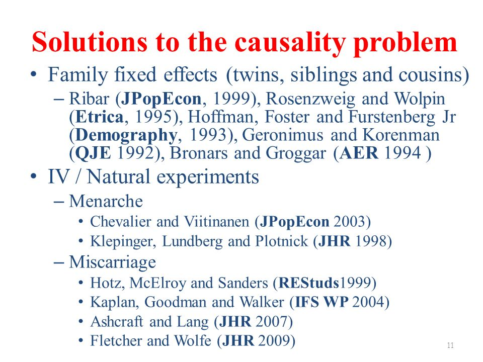 Solutions to the causality problem Family fixed effects (twins, siblings and cousins) – Ribar (JPopEcon, 1999), Rosenzweig and Wolpin (Etrica, 1995), Hoffman, Foster and Furstenberg Jr (Demography, 1993), Geronimus and Korenman (QJE 1992), Bronars and Groggar (AER 1994 ) IV / Natural experiments – Menarche Chevalier and Viitinanen (JPopEcon 2003) Klepinger, Lundberg and Plotnick (JHR 1998) – Miscarriage Hotz, McElroy and Sanders (REStuds1999) Kaplan, Goodman and Walker (IFS WP 2004) Ashcraft and Lang (JHR 2007) Fletcher and Wolfe (JHR 2009) 11