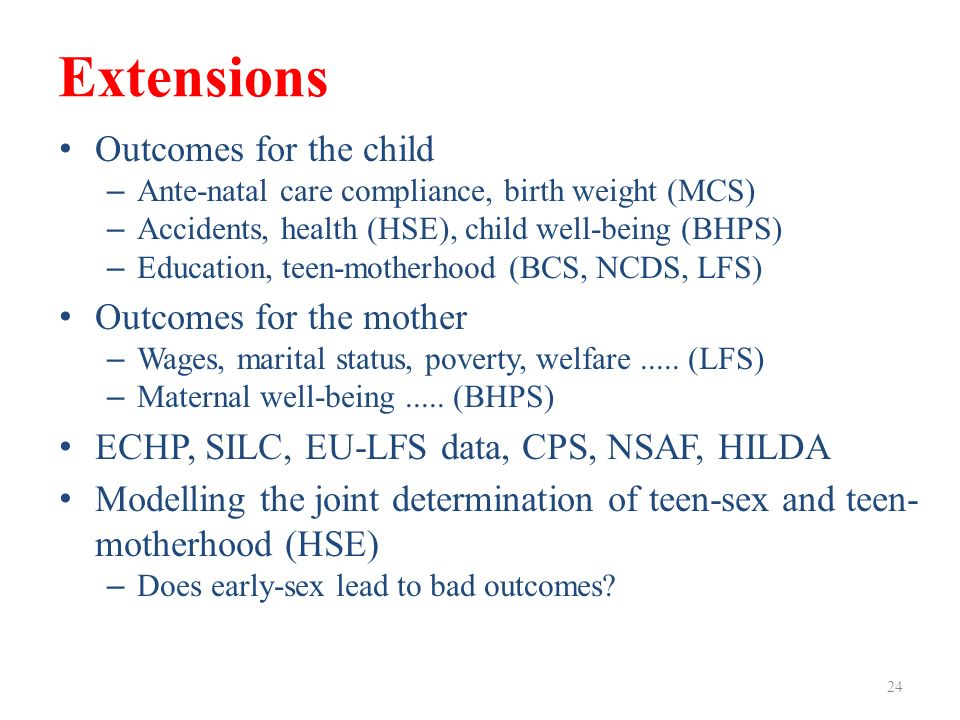 Extensions Outcomes for the child – Ante-natal care compliance, birth weight (MCS) – Accidents, health (HSE), child well-being (BHPS) – Education, teen-motherhood (BCS, NCDS, LFS) Outcomes for the mother – Wages, marital status, poverty, welfare.....