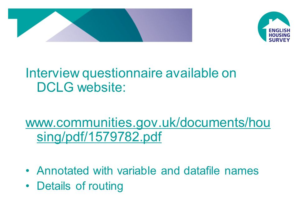 Interview questionnaire available on DCLG website: www.communities.gov.uk/documents/hou sing/pdf/1579782.pdf Annotated with variable and datafile names Details of routing