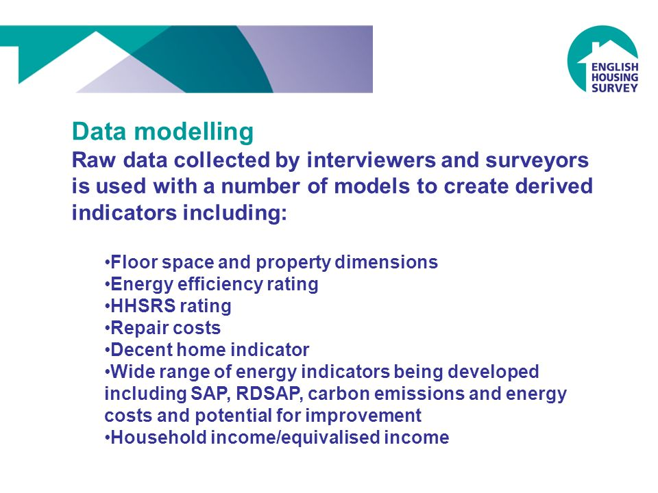 Data modelling Raw data collected by interviewers and surveyors is used with a number of models to create derived indicators including: Floor space and property dimensions Energy efficiency rating HHSRS rating Repair costs Decent home indicator Wide range of energy indicators being developed including SAP, RDSAP, carbon emissions and energy costs and potential for improvement Household income/equivalised income