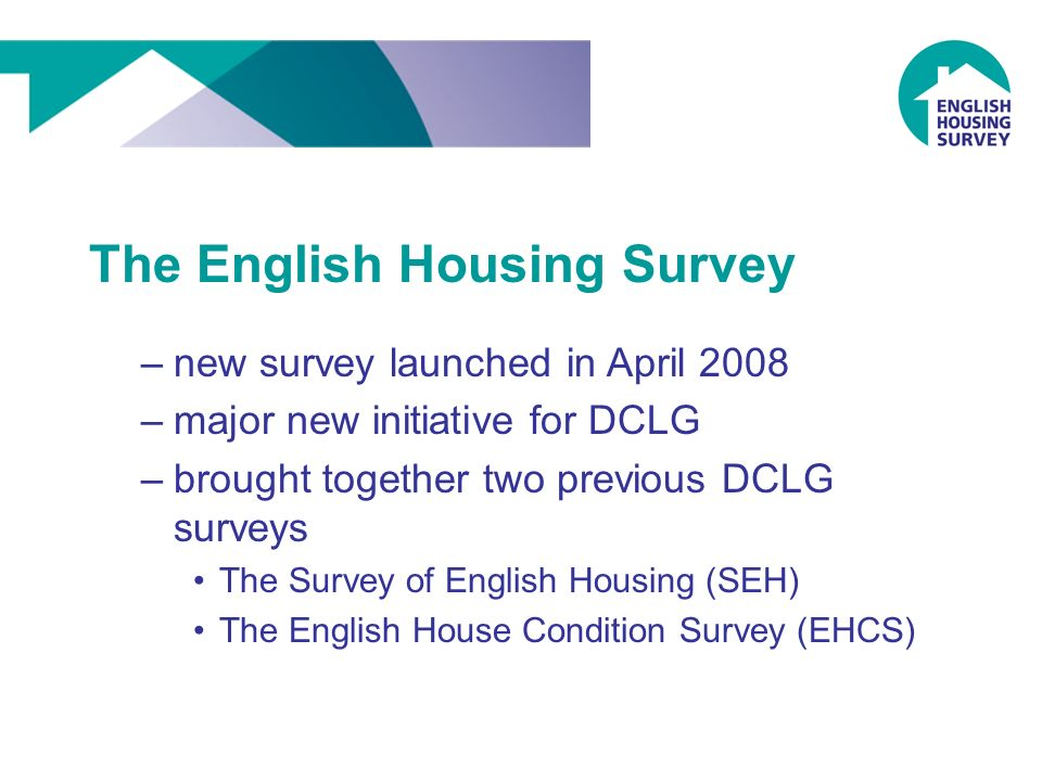 The English Housing Survey –new survey launched in April 2008 –major new initiative for DCLG –brought together two previous DCLG surveys The Survey of English Housing (SEH) The English House Condition Survey (EHCS)