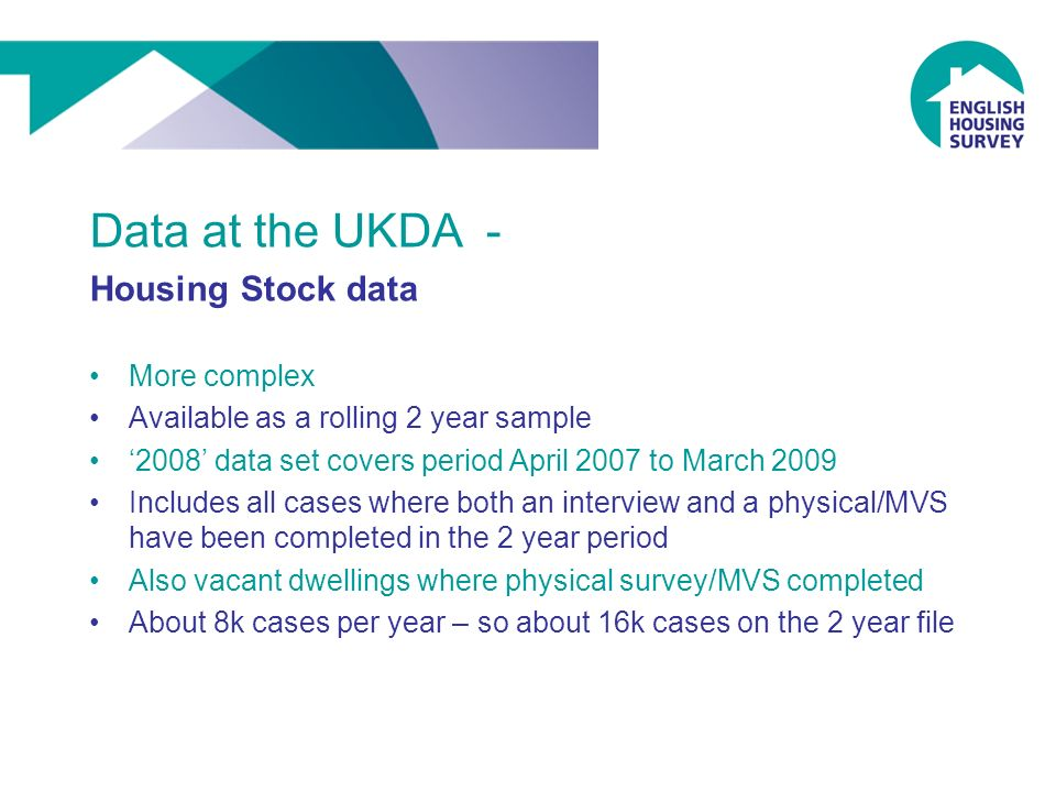 Data at the UKDA - Housing Stock data More complex Available as a rolling 2 year sample 2008 data set covers period April 2007 to March 2009 Includes all cases where both an interview and a physical/MVS have been completed in the 2 year period Also vacant dwellings where physical survey/MVS completed About 8k cases per year – so about 16k cases on the 2 year file