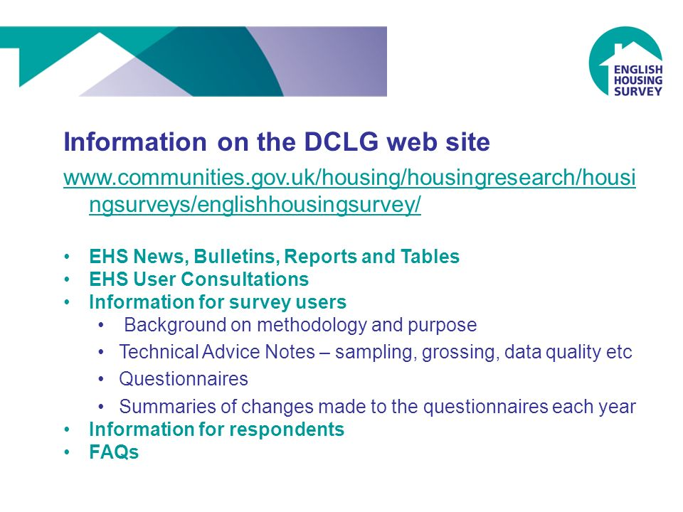 Information on the DCLG web site www.communities.gov.uk/housing/housingresearch/housi ngsurveys/englishhousingsurvey/ EHS News, Bulletins, Reports and Tables EHS User Consultations Information for survey users Background on methodology and purpose Technical Advice Notes – sampling, grossing, data quality etc Questionnaires Summaries of changes made to the questionnaires each year Information for respondents FAQs