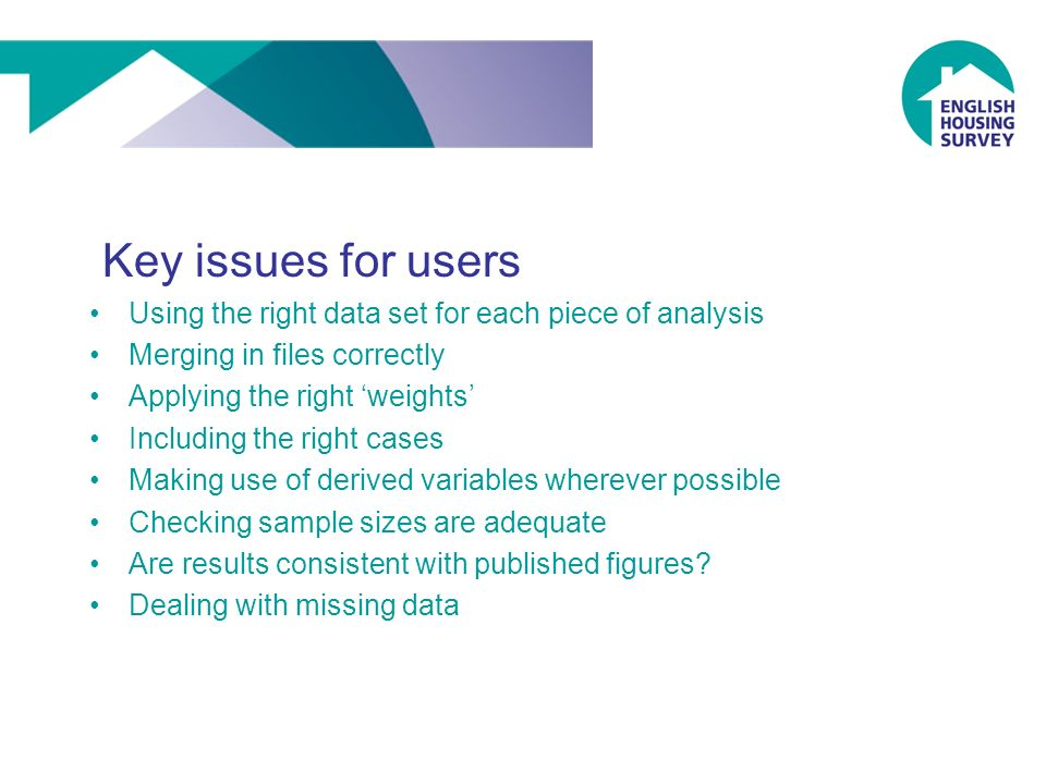 Key issues for users Using the right data set for each piece of analysis Merging in files correctly Applying the right weights Including the right cases Making use of derived variables wherever possible Checking sample sizes are adequate Are results consistent with published figures.