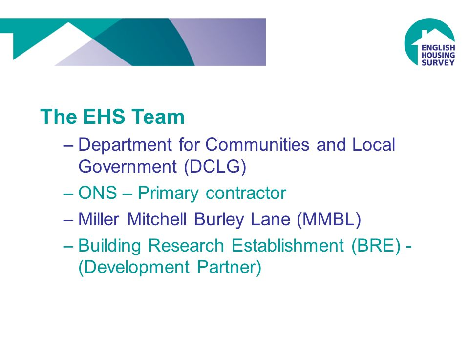 The EHS Team –Department for Communities and Local Government (DCLG) –ONS – Primary contractor –Miller Mitchell Burley Lane (MMBL) –Building Research Establishment (BRE) - (Development Partner)