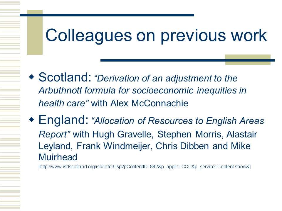 Colleagues on previous work Scotland: Derivation of an adjustment to the Arbuthnott formula for socioeconomic inequities in health care with Alex McConnachie England: Allocation of Resources to English Areas Report with Hugh Gravelle, Stephen Morris, Alastair Leyland, Frank Windmeijer, Chris Dibben and Mike Muirhead [http://www.isdscotland.org/isd/info3.jsp?pContentID=842&p_applic=CCC&p_service=Content.show&]