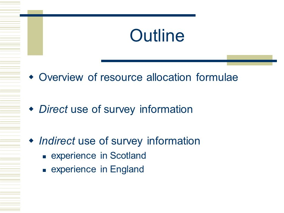 Outline Overview of resource allocation formulae Direct use of survey information Indirect use of survey information experience in Scotland experience in England
