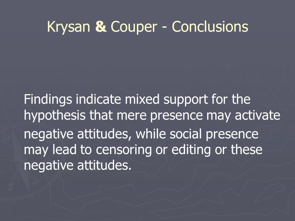 Krysan & Couper - Conclusions Findings indicate mixed support for the hypothesis that mere presence may activate negative attitudes, while social presence may lead to censoring or editing or these negative attitudes.